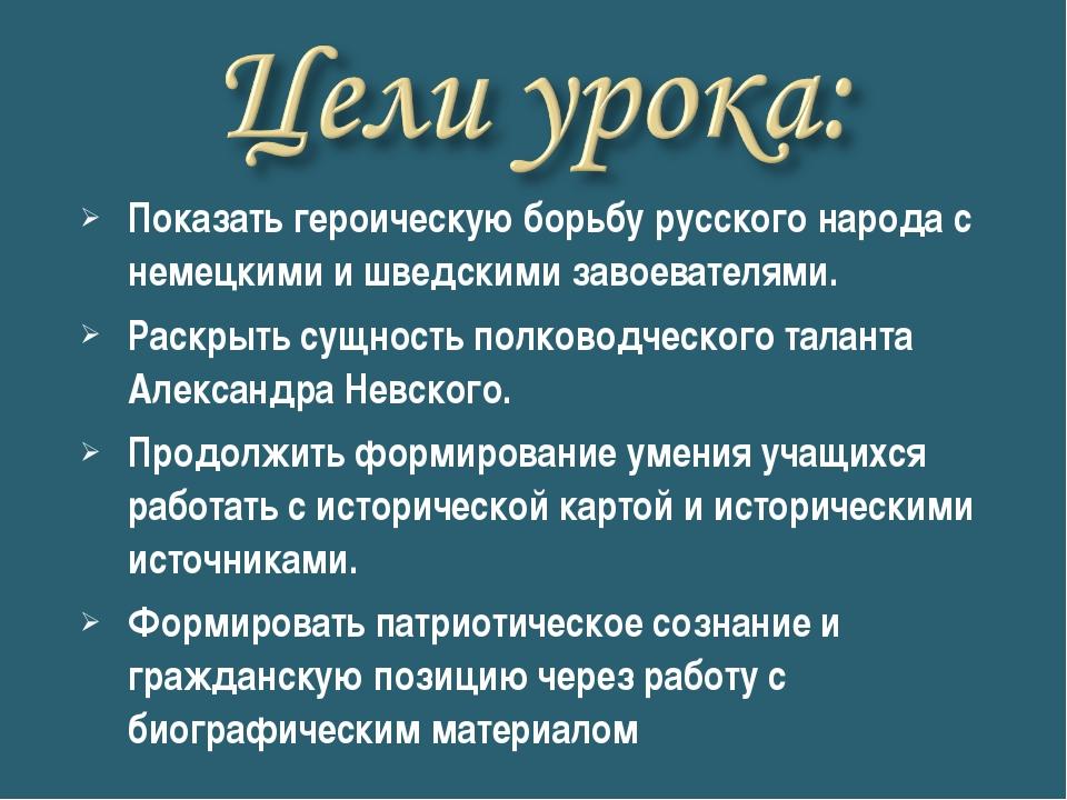 Показать героическую борьбу русского народа с немецкими и шведскими завоевате...