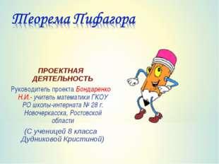 ПРОЕКТНАЯ ДЕЯТЕЛЬНОСТЬ Руководитель проекта Бондаренко Н.И.- учитель математи