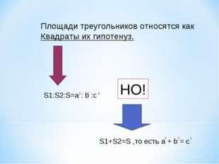 Площади треугольников относятся как Квадраты их гипотенуз. S1:S2:S=a : b :c 2