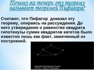 Считают, что Пифагор доказал эту теорему, опираясь на рассуждения. До него у