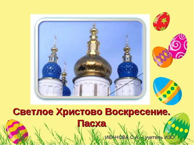 Светлое Христово Воскресение. Пасха ИВАНОВА С.А. – учитель ИЗО