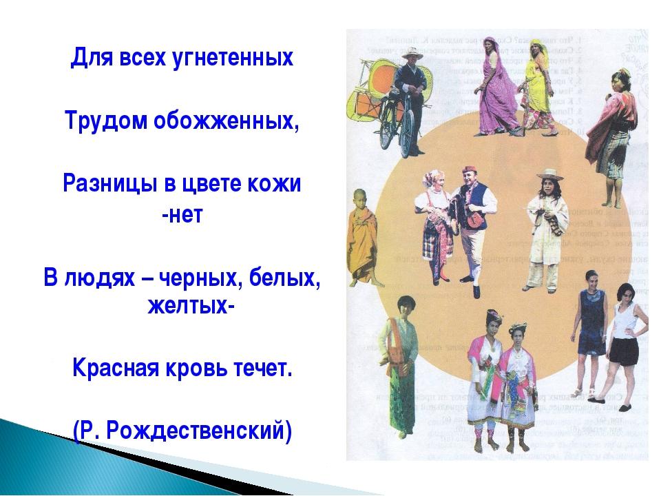 Для всех угнетенных Трудом обожженных, Разницы в цвете кожи -нет В людях – че...
