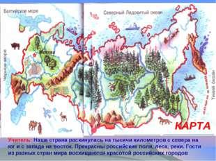 КАРТА Учитель: Наша страна раскинулась на тысячи километров с севера на юг и