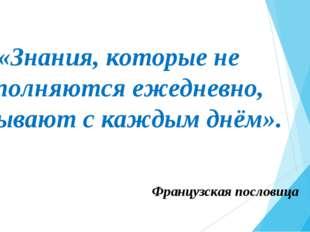 «Знания, которые не пополняются ежедневно, убывают с каждым днём». Французска