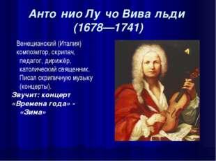 Анто́нио Лу́чо Вива́льди (1678—1741) Венецианский (Италия) композитор, скрипа