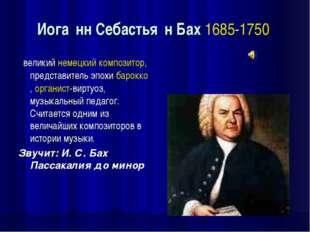 Иога́нн Себастья́н Бах 1685-1750 великий немецкий композитор, представитель э