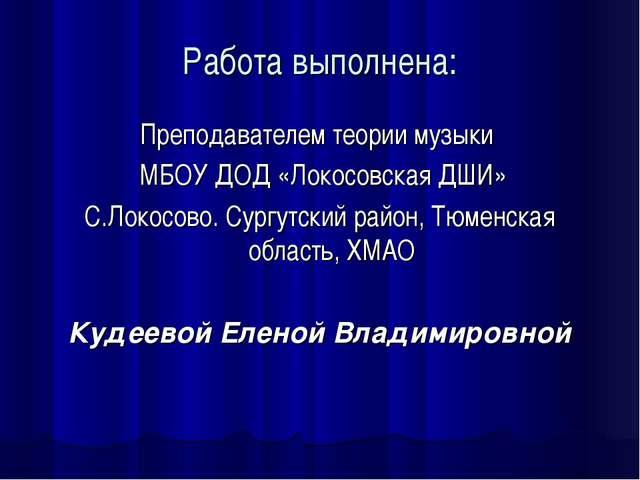 Работа выполнена: Преподавателем теории музыки МБОУ ДОД «Локосовская ДШИ» С.Л...