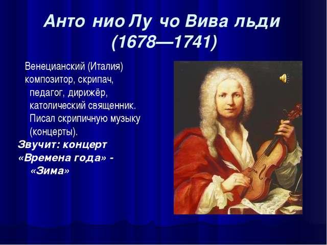 Анто́нио Лу́чо Вива́льди (1678—1741) Венецианский (Италия) композитор, скрипа...