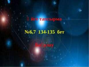 Үйге тапсырма №6,7 134-135 бет Бағалау