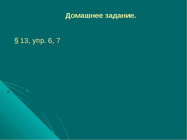 Домашнее задание. § 13, упр. 6, 7