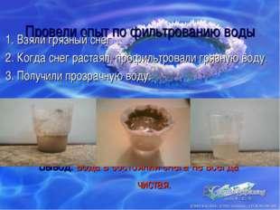 Провели опыт по фильтрованию воды 1. Взяли грязный снег. 2. Когда снег растая