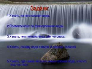 Задачи: 1.Узнать, из чего состоит вода. 2.Провести опыт по фильтрованию во
