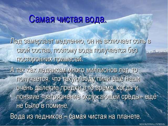 Самая чистая вода. Лед замерзает медленно, он не включает соль в свой состав...