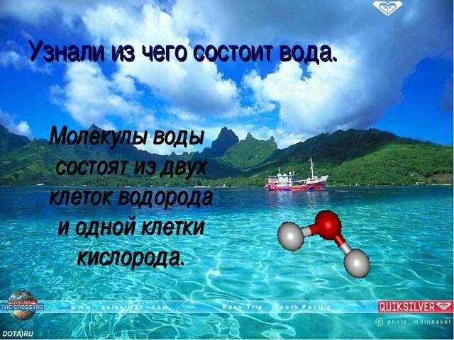 Узнали из чего состоит вода. Молекулы воды состоят из двух клеток водорода и...