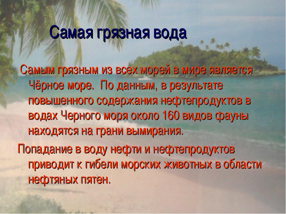 Самая грязная вода Самым грязным из всех морей в мире является Чёрное море....