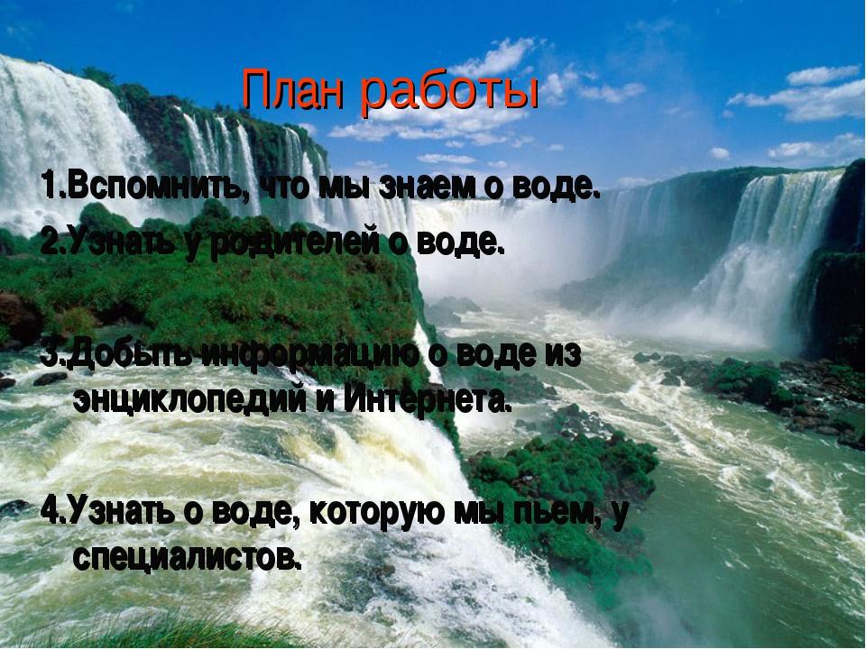 План работы 1.Вспомнить, что мы знаем о воде. 2.Узнать у родителей о воде....