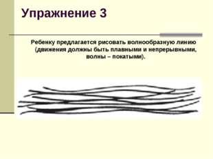 Упражнение 3 Ребенку предлагается рисовать волнообразную линию (движения до