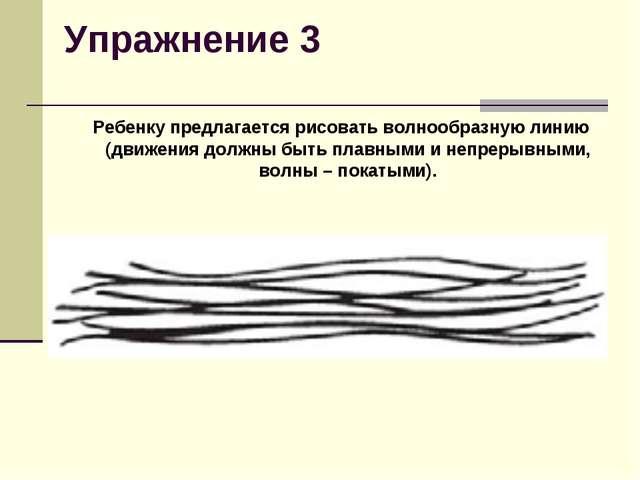 Упражнение 3 Ребенку предлагается рисовать волнообразную линию (движения до...
