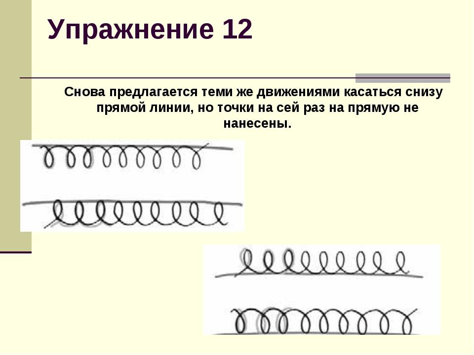 Упражнение 12  Снова предлагается теми же движениями касаться снизу прямой л...