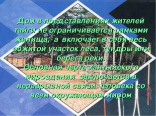 Дом в представлениях жителей тайги не ограничивается рамками жилища, а включ