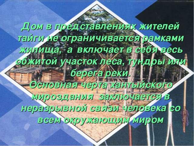 Дом в представлениях жителей тайги не ограничивается рамками жилища, а включ...