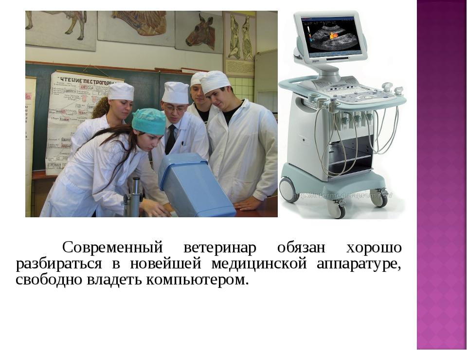 Современный ветеринар обязан хорошо разбираться в новейшей медицинской аппар...