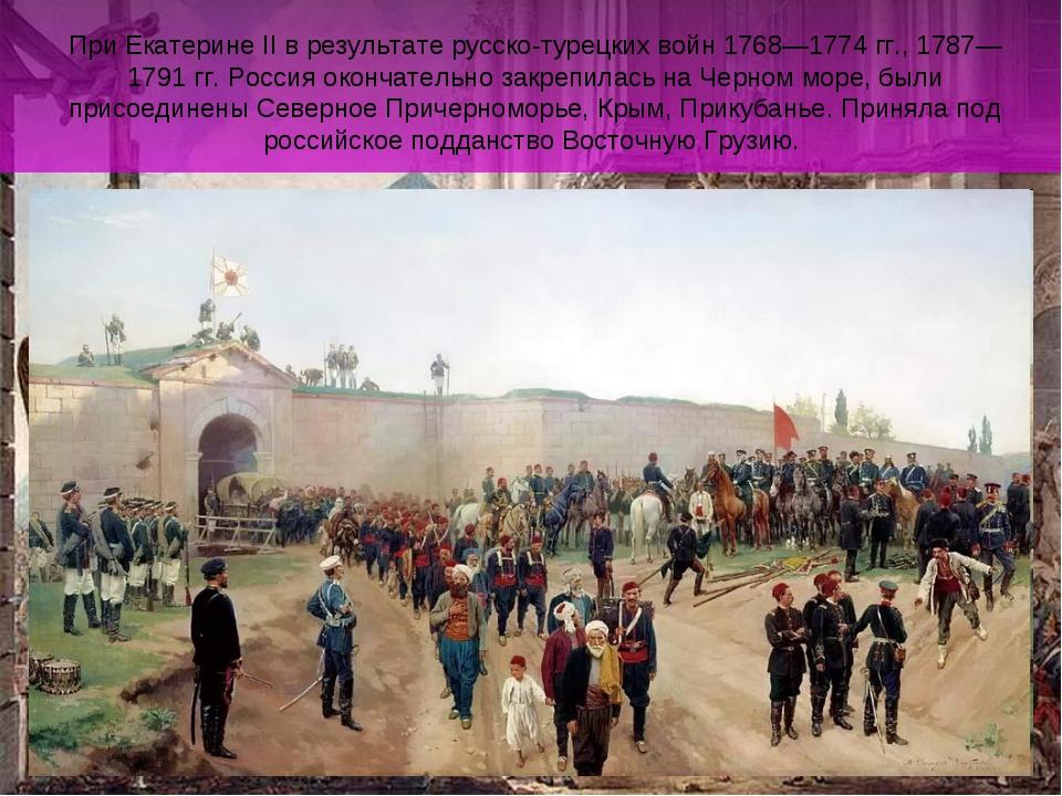При Екатерине II в результате русско-турецких войн 1768—1774 гг., 1787—1791 г...