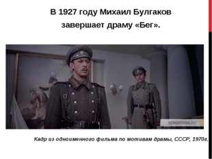 В1927 годуМихаил Булгаков завершает драму «Бег». Кадр из одноименного фильм