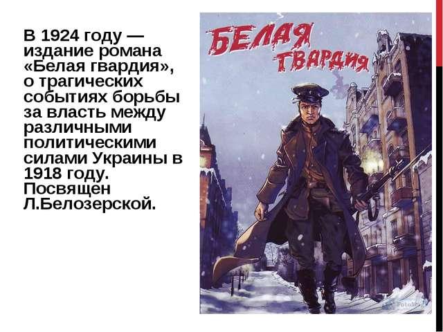 В1924 году— издание романа «Белая гвардия», о трагических событиях борьбы з...