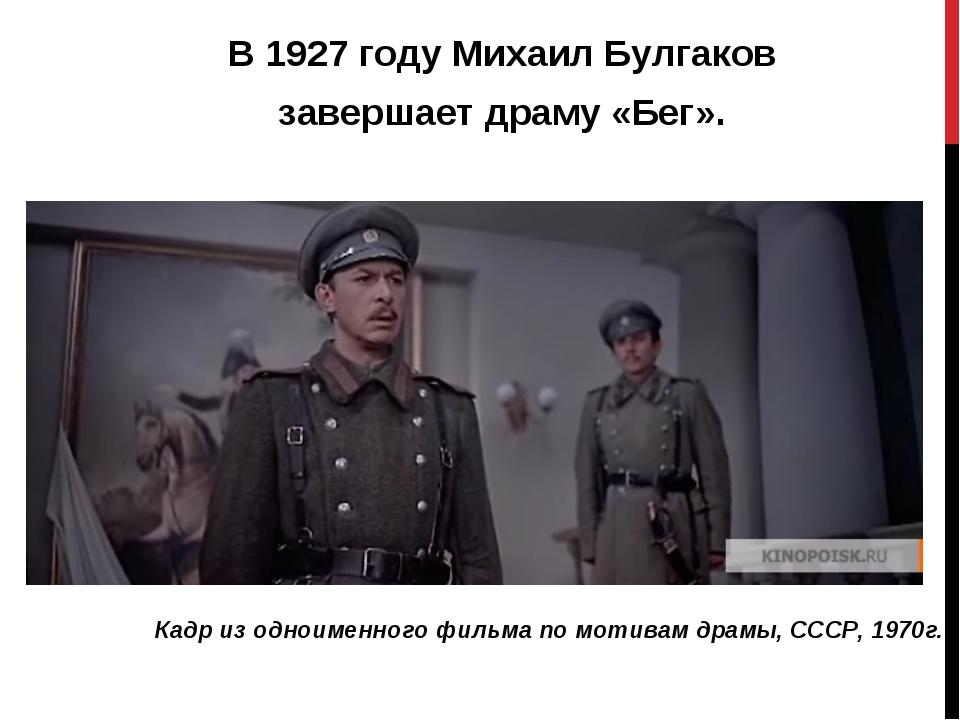 В1927 годуМихаил Булгаков завершает драму «Бег». Кадр из одноименного фильм...