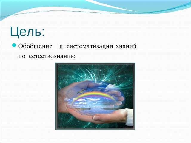 Цель: Обобщение и систематизация знаний по естествознанию
