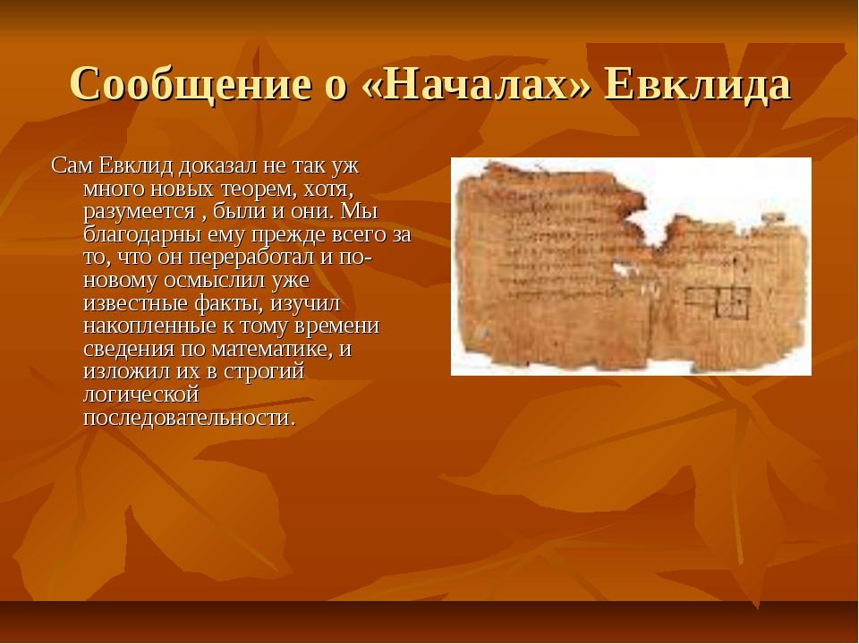 Сообщение о «Началах» Евклида Сам Евклид доказал не так уж много новых теорем...