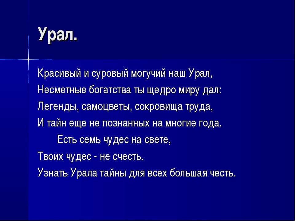Урал. Красивый и суровый могучий наш Урал, Несметные богатства ты щедро миру...