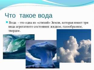Что такое вода Вода - это одна из «стихий» Земли, которая имеет три вида агре