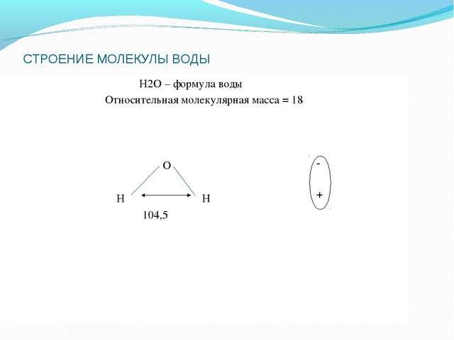 СТРОЕНИЕ МОЛЕКУЛЫ ВОДЫ Н2О – формула воды Относительная молекулярная масса =...