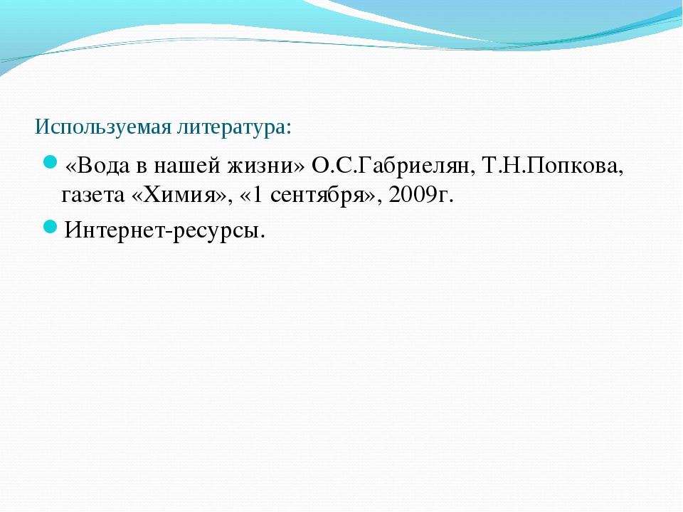 Используемая литература: «Вода в нашей жизни» О.С.Габриелян, Т.Н.Попкова, газ...