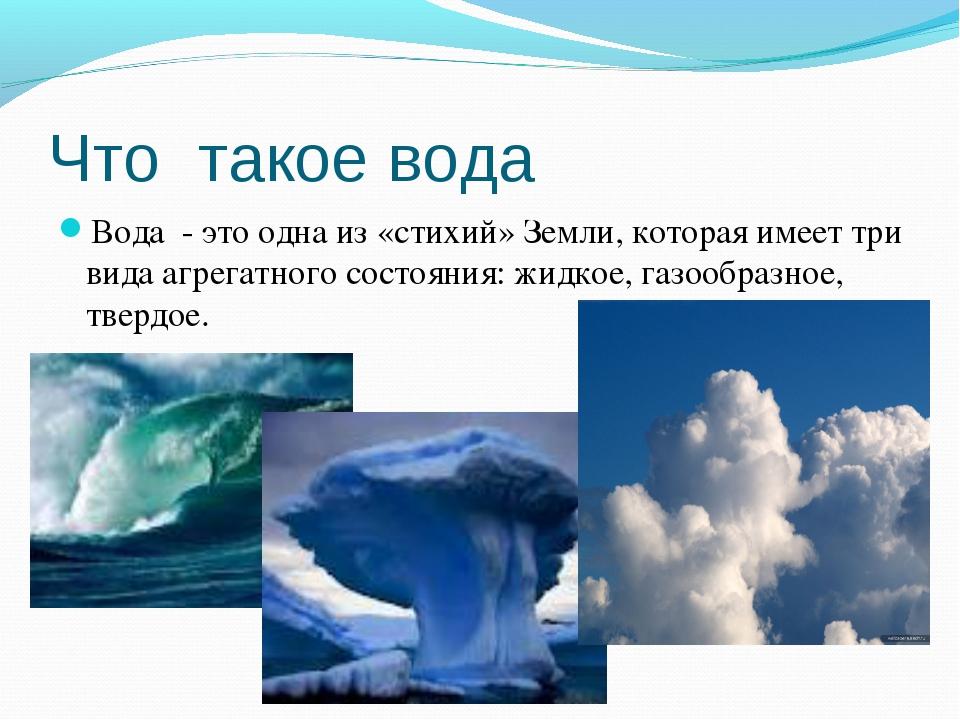 Что такое вода Вода - это одна из «стихий» Земли, которая имеет три вида агре...
