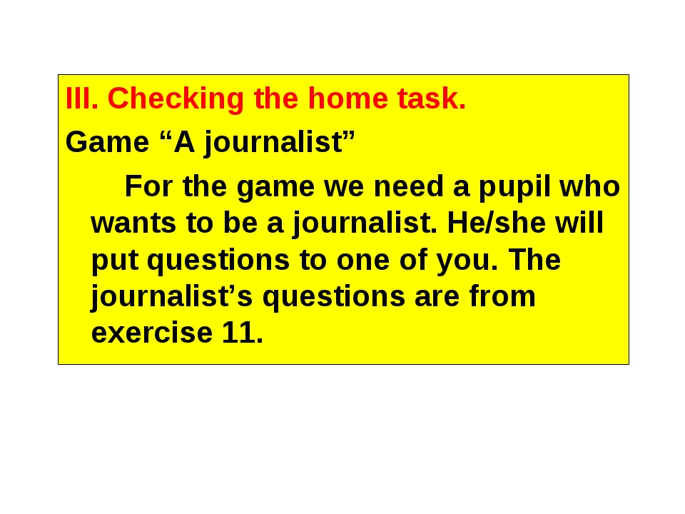 "III. Checking the home task. Game ""A journalist"" For the game we need a pupil..."