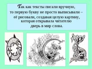 Так как тексты писали вручную, то первую букву не просто выписывали – её рисо