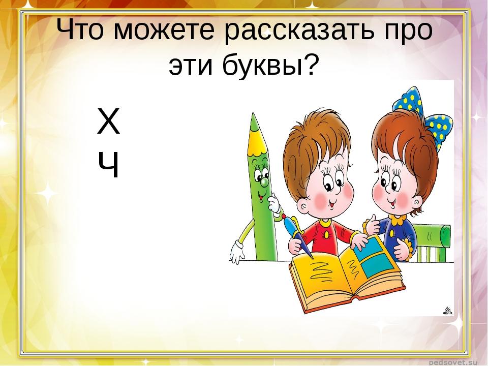 Что можете рассказать про эти буквы? Х Ч