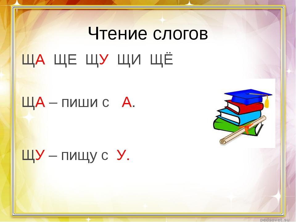 Чтение слогов ЩА ЩЕ ЩУ ЩИ ЩЁ ЩА – пиши с  А. ЩУ – пищу с У.