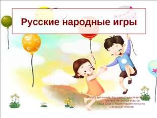 Русские народные игры Работу выполнила: Бахарева Ольга Алексеевна учитель нач