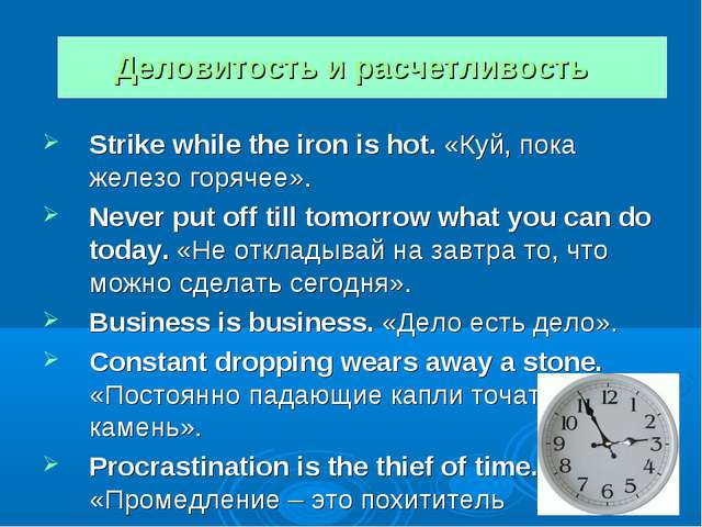 Деловитость и расчетливость Strike while the iron is hot. «Куй, пока железо г...