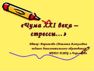 «Чума XXI века –стрессы…» Автор: Варганова Светлана Алексеевна педагог допол