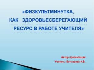 Автор презентации Учитель: Болгарова Н.В.