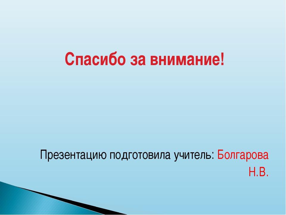 Спасибо за внимание! Презентацию подготовила учитель: Болгарова Н.В.