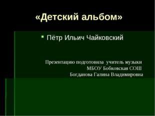 «Детский альбом» Пётр Ильич Чайковский Презентацию подготовила учитель музык
