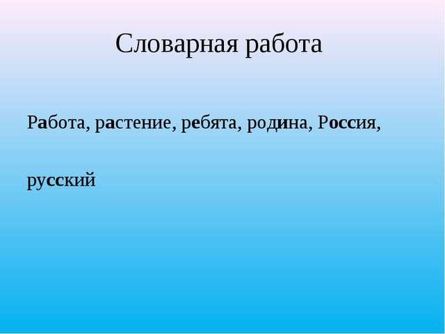 Словарная работа  Работа, растение, ребята, родина, Россия, русский