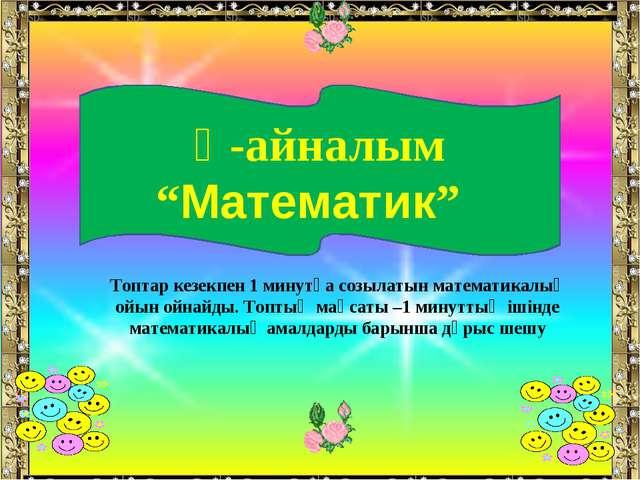 """Ү-айналым """"Математик"""" Топтар кезекпен 1 минутқа созылатын математикалық ойын..."""