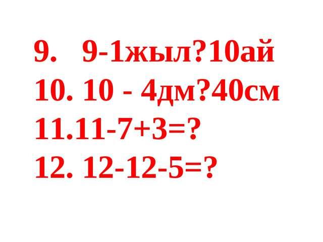 9. 9-1жыл?10ай 10. 10 - 4дм?40см 11.11-7+3=? 12. 12-12-5=?